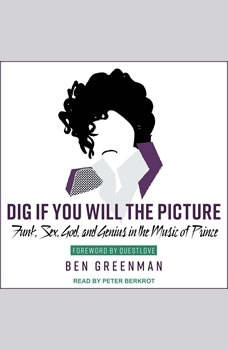 Dig If You Will the Picture: Funk, Sex, God and Genius in the Music of Prince Funk, Sex, God and Genius in the Music of Prince, Ben Greenman