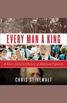 Every Man a King: A Short, Colorful History of American Populists A Short, Colorful History of American Populists, Chris Stirewalt