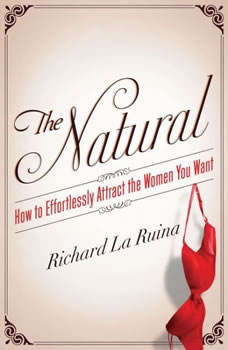 The Natural: How to Effortlessly Attract the Women You Want, Richard La Ruina