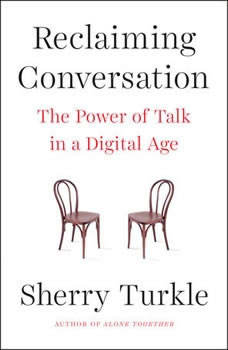 Reclaiming Conversation: The Power of Talk in a Digital Age The Power of Talk in a Digital Age, Sherry Turkle