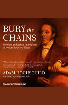 Bury the Chains: Prophets and Rebels in the Fight to Free an Empire's Slaves Prophets and Rebels in the Fight to Free an Empire's Slaves, Adam Hochschild