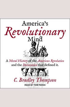 America's Revolutionary Mind: A Moral History of the American Revolution and the Declaration That Defined It, C. Bradley Thompson