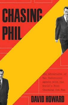 Chasing Phil: The Adventures of Two Undercover Agents with the World's Most Charming Con Man The Adventures of Two Undercover Agents with the World's Most Charming Con Man, David Howard