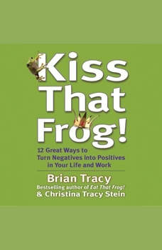 Kiss That Frog!: 21 Ways to Turn Negatives into Positives, Brian Tracy