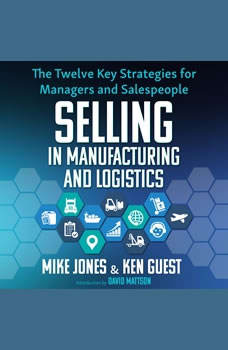 Selling in Manufacturing and Logistics: The Twelve Key Strategies for Managers and Salespeople, Ken Guest