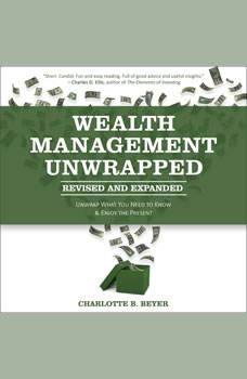 Wealth Management Unwrapped, Revised and Expanded: Unwrap What You Need to Know and Enjoy the Present, Charlotte B. Beyer