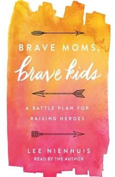 Brave Moms, Brave Kids: A Battle Plan for Raising Heroes, Lee Nienhuis