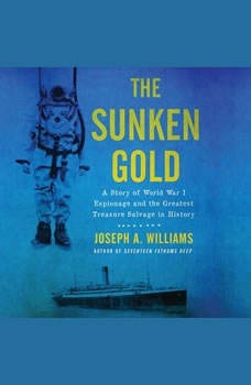 The Sunken Gold: A Story of World War I Espionage and the Greatest Treasure Salvage in History, Joseph A. Williams