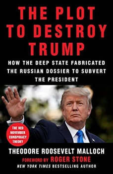 The Plot to Destroy Trump: How the Deep State Fabricated the Russian Dossier to Subvert the President How the Deep State Fabricated the Russian Dossier to Subvert the President, Theodore Roosevelt Malloch