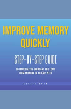 Improve Memory Quickly: Step-by-Step Guide to Immediately Increase Your Long-Term Memory in 10 Easy Steps, Leslie Owen