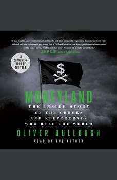 Moneyland: The Inside Story of the Crooks and Kleptocrats Who Rule the World The Inside Story of the Crooks and Kleptocrats Who Rule the World, Oliver Bullough