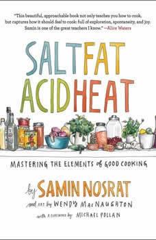 Salt, Fat, Acid, Heat: Mastering the Elements of Good Cooking Mastering the Elements of Good Cooking, Samin Nosrat