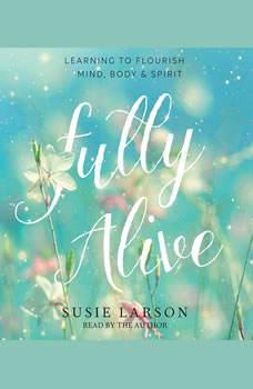 Fully Alive: Learning to Flourish--Mind, Body & Spirit, Susie Larson