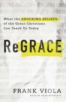 ReGrace: What the Shocking Beliefs of the Great Christians Can Teach Us Today, Frank Viola
