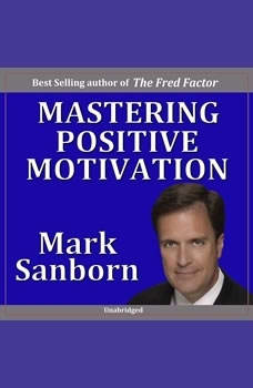 Mastering Positive Motivation: How to Motivate Yourself and Others, Mark Sanborn