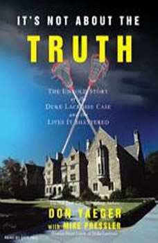 It's Not About the Truth: The Untold Story of the Duke Lacrosse Case and the Lives It Shattered The Untold Story of the Duke Lacrosse Case and the Lives It Shattered, Mike Pressler