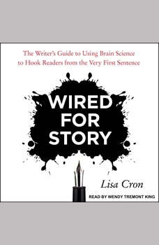 Wired for Story: The Writer's Guide to Using Brain Science to Hook Readers from the Very First Sentence, Lisa Cron