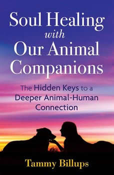 Soul Healing with Our Animal Companions: The Hidden Keys to a Deeper Animal-Human Connection, Tammy Billups