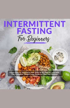 Intermittent Fasting for Beginners: Learn How to Transform Your Body in 30 Days or Less with This Complete Weight Loss Guide for Men and Women, Jason Brooks