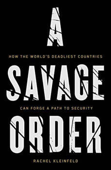 A Savage Order: How the World's Deadliest Countries Can Forge a Path to Security, Rachel Kleinfeld