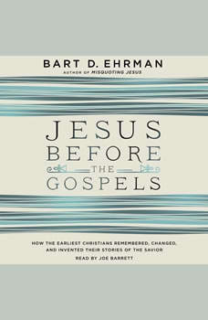 Jesus Before the Gospels: How the Earliest Christians Remembered, Changed, and Invented Their Stories of the Savior How the Earliest Christians Remembered, Changed, and Invented Their Stories of the Savior, Bart D. Ehrman