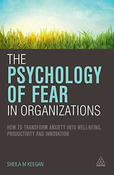 The Psychology of Fear in Organizations: How to Transform Anxiety into Well-being, Productivity and Innovation, Sheila M. Keegan