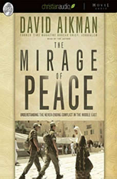 The Mirage of Peace: Why the Conflict in the Middle East Never Ends Why the Conflict in the Middle East Never Ends, David Aikman