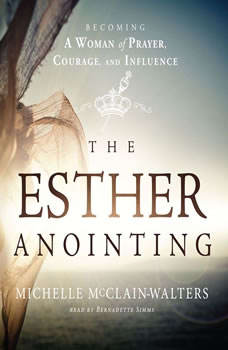 The Esther Anointing: Becoming a Woman of Prayer, Courage, and Influence Becoming a Woman of Prayer, Courage, and Influence, Michelle McClain-Walters