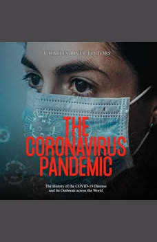 Coronavirus Pandemic, The: The History of the COVID-19 Disease and Its Outbreak across the World, Charles River Editors
