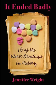 It Ended Badly: Thirteen of the Worst Breakups in History, Jennifer Wright
