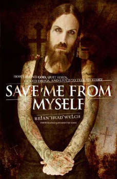 """Save Me from Myself: How I Found God, Quit Korn, Kicked Drugs, and Lived to Tell My Story, Brian """"Head"""" Welch"""