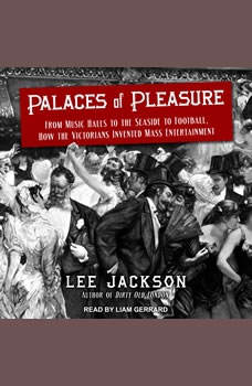 Palaces of Pleasure: From Music Halls to the Seaside to Football, How the Victorians Invented Mass Entertainment, Lee Jackson