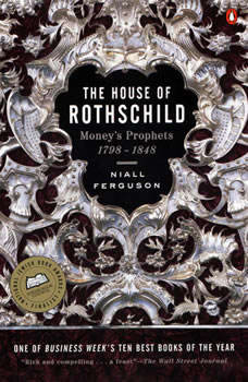 The House of Rothschild: Volume 1: Money's Prophets: 1798-1848, Niall Ferguson