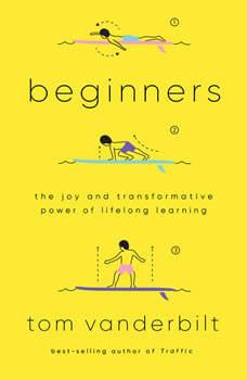 Beginners: The Power and Pleasure of Lifelong Learning, Tom Vanderbilt