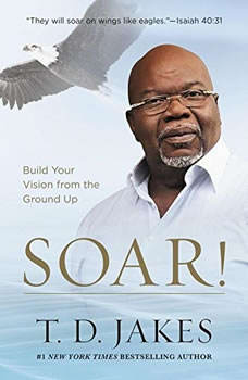 Soar!: Build Your Vision from the Ground Up, T. D. Jakes