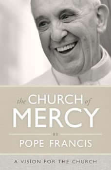 The Church of Mercy: A Vision for the Church, Pope Francis