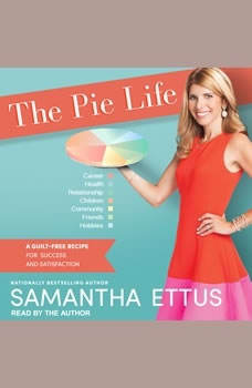 The Pie Life: A Guilt-Free Recipe For Success and Satisfaction A Guilt-Free Recipe For Success and Satisfaction, Samantha Ettus