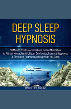 Deep Sleep Hypnosis: 30 Minutes of Positive Affirmations to Attract Money, Wealth, & Success While You Sleep, Mindfulness Training