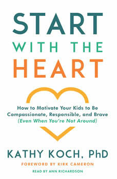 Start with the Heart: How to Motivate Your Kids to Be Compassionate, Responsible, and Brave (Even When You're Not Around), Kathy Koch, PhD