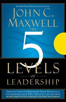 The 5 Levels of Leadership: Proven Steps to Maximize Your Potential, John C. Maxwell
