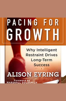 Pacing for Growth: Why Intelligent Restraint Drives Long-term Success Why Intelligent Restraint Drives Long-term Success, Alison Eyring