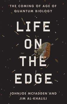 Life on the Edge: The Coming of Age of Quantum Biology, Johnjoe McFadden and Jim Al-Khalili