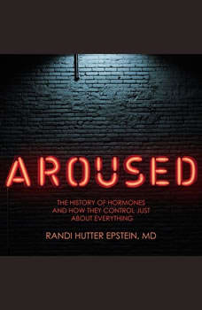 Aroused: The History of Hormones and How They Control Just About Everything, MD Epstein