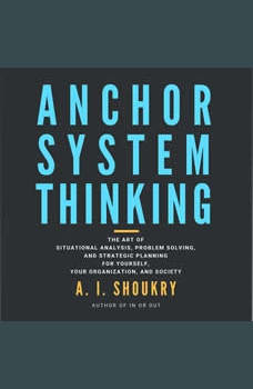 Anchor System Thinking: The Art of Situational Analysis, Problem Solving, and Strategic Planning for Yourself, Your Organization, and Society, A. I. Shoukry