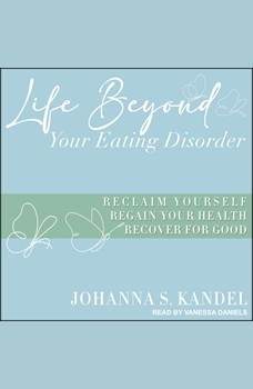 Life Beyond Your Eating Disorder: Reclaim Yourself, Regain Your Health, Recover for Good, Johanna S. Kandel