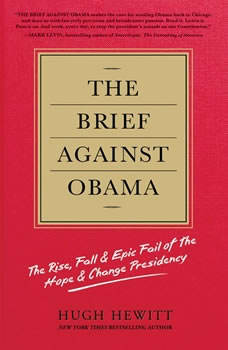 The Brief Against Obama: The Rise, Fall & Epic Fail of the Hope & Change Presidency, Hugh Hewitt
