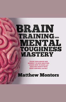 BRAIN TRAINING AND MENTAL TOUGHNESS MASTERY : TRAIN YOUR BRAIN AND MEMORY TO NEW ABILITIES. LEARN HOW TO READ and ANALYZE PEOPLE WITH MIND CONTROL and NLP, Matthew Montors