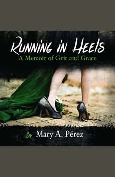 Running in Heels: A Memoir of Grit and Grace, Mary A. Perez