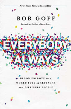 Everybody Always: Becoming Love in a World Full of Setbacks and Difficult People Becoming Love in a World Full of Setbacks and Difficult People, Bob Goff