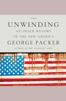 The Unwinding: An Inner History of the New America An Inner History of the New America, George Packer